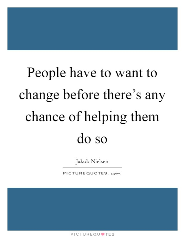 People have to want to change before there's any chance of helping them do so Picture Quote #1