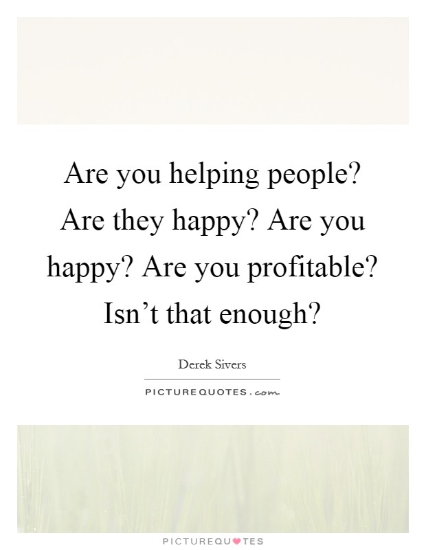 Are you helping people? Are they happy? Are you happy? Are you profitable? Isn't that enough? Picture Quote #1