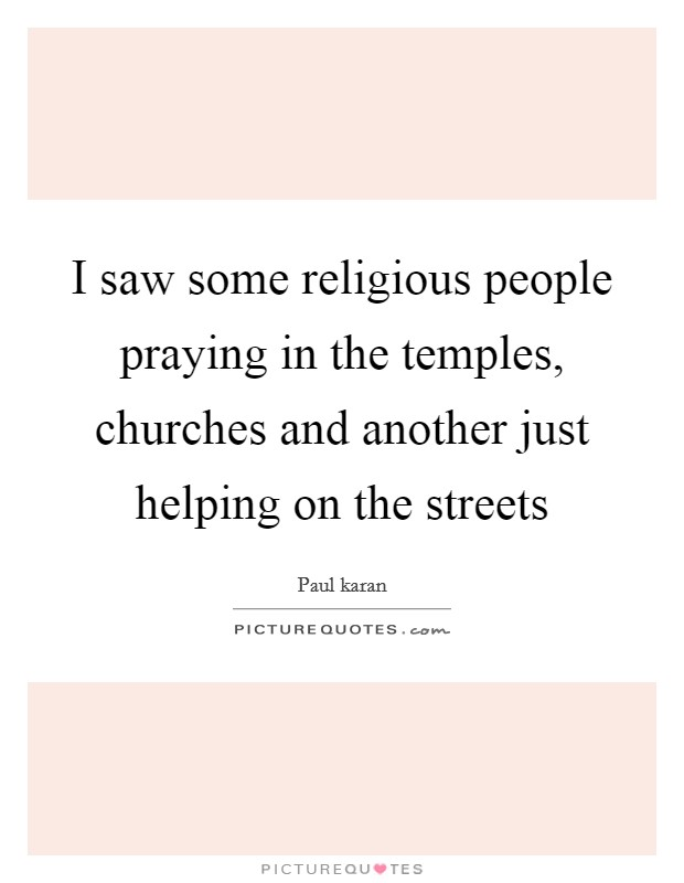 I saw some religious people praying in the temples, churches and another just helping on the streets Picture Quote #1