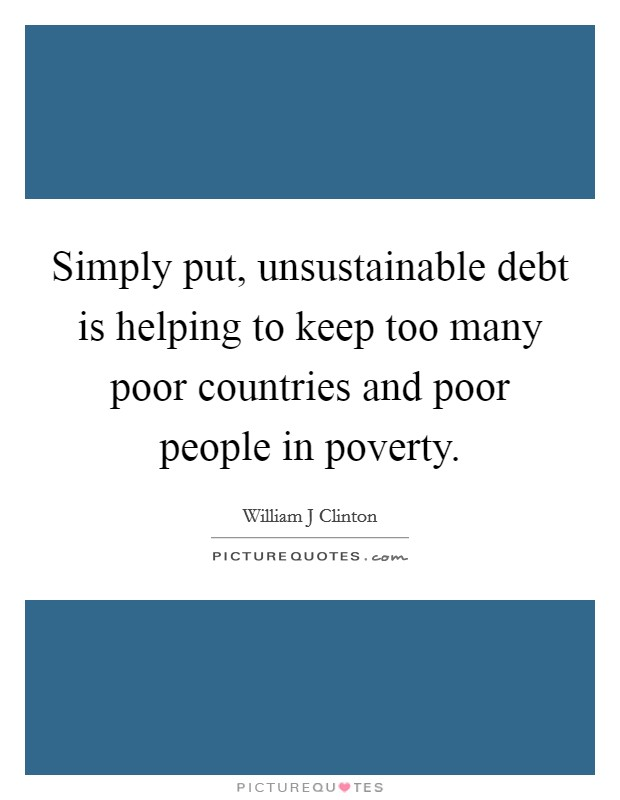 Simply put, unsustainable debt is helping to keep too many poor countries and poor people in poverty Picture Quote #1