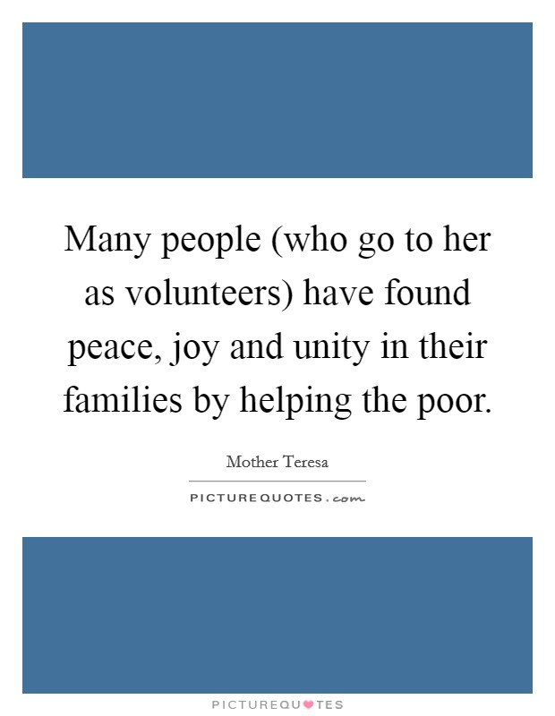 Many people (who go to her as volunteers) have found peace, joy and unity in their families by helping the poor Picture Quote #1