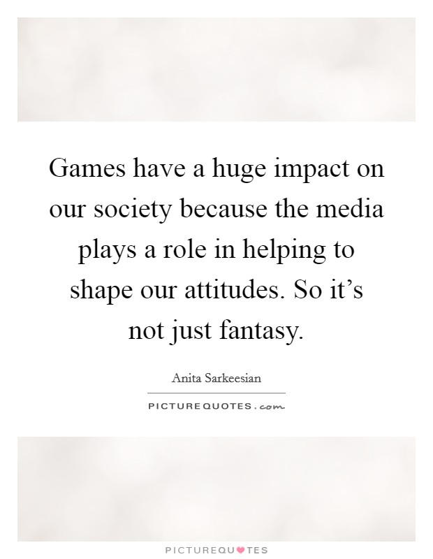 Games have a huge impact on our society because the media plays a role in helping to shape our attitudes. So it's not just fantasy Picture Quote #1