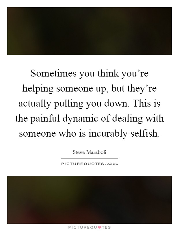 Sometimes you think you're helping someone up, but they're actually pulling you down. This is the painful dynamic of dealing with someone who is incurably selfish Picture Quote #1