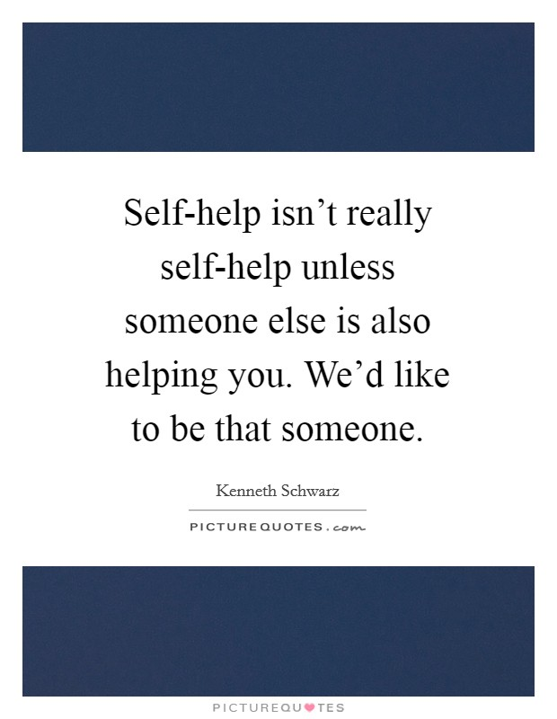 Self-help isn't really self-help unless someone else is also helping you. We'd like to be that someone Picture Quote #1