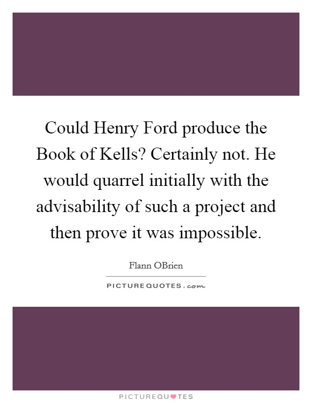 Could Henry Ford produce the Book of Kells? Certainly not. He would quarrel initially with the advisability of such a project and then prove it was impossible Picture Quote #1