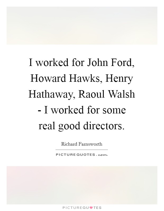 I worked for John Ford, Howard Hawks, Henry Hathaway, Raoul Walsh - I worked for some real good directors Picture Quote #1