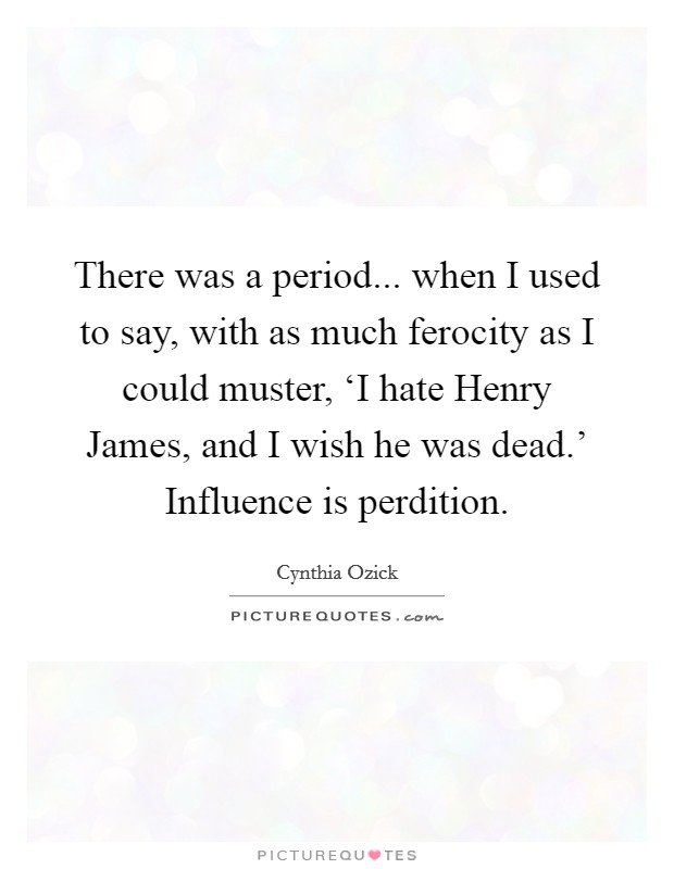 There was a period... when I used to say, with as much ferocity as I could muster, 'I hate Henry James, and I wish he was dead.' Influence is perdition Picture Quote #1