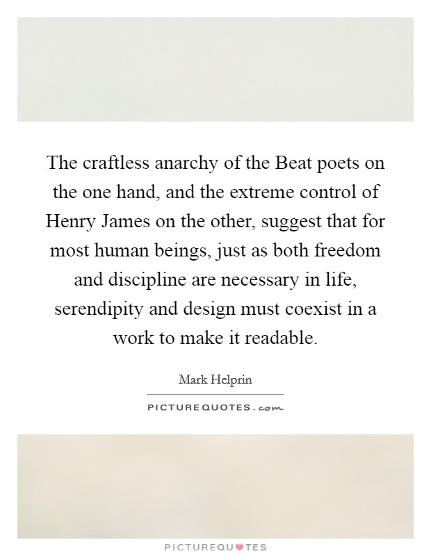The craftless anarchy of the Beat poets on the one hand, and the extreme control of Henry James on the other, suggest that for most human beings, just as both freedom and discipline are necessary in life, serendipity and design must coexist in a work to make it readable Picture Quote #1