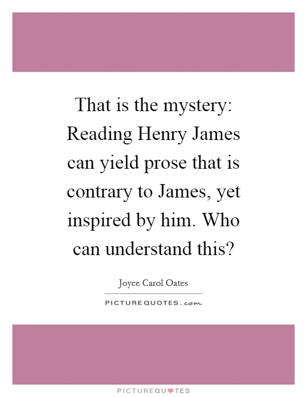 That is the mystery: Reading Henry James can yield prose that is contrary to James, yet inspired by him. Who can understand this? Picture Quote #1