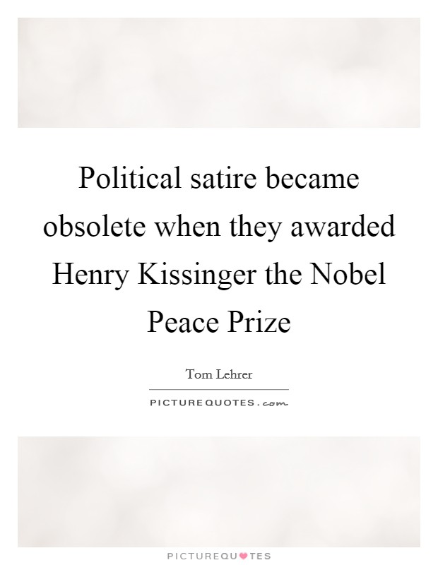 Political satire became obsolete when they awarded Henry Kissinger the Nobel Peace Prize Picture Quote #1