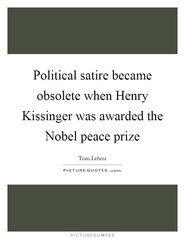 Political satire became obsolete when Henry Kissinger was awarded the Nobel peace prize Picture Quote #1