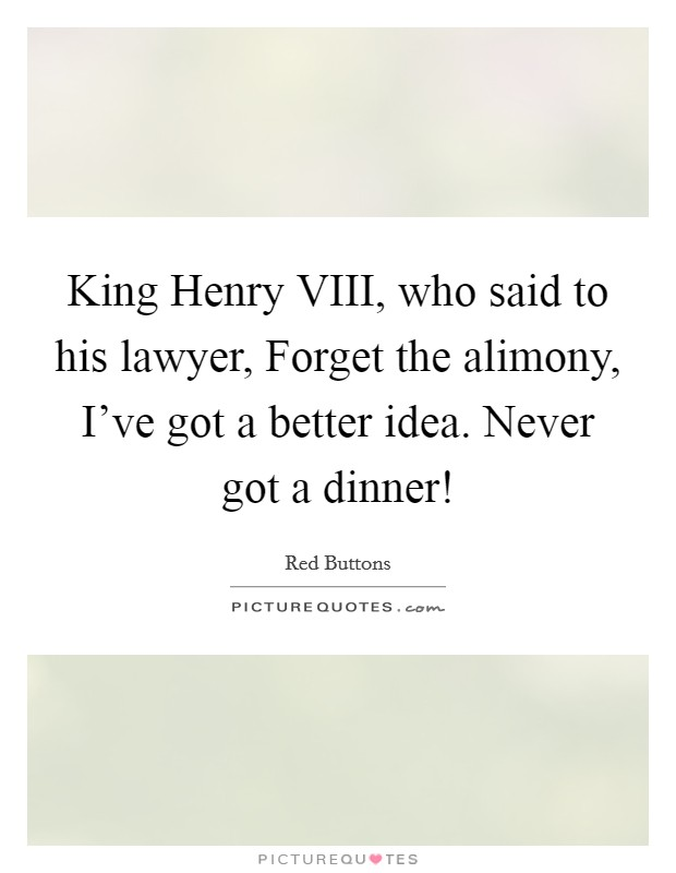 King Henry VIII, who said to his lawyer, Forget the alimony, I've got a better idea. Never got a dinner! Picture Quote #1