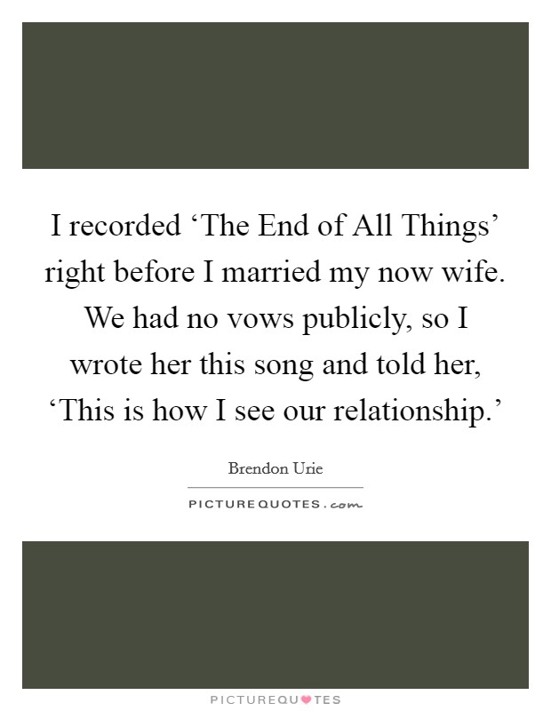 I recorded 'The End of All Things' right before I married my now wife. We had no vows publicly, so I wrote her this song and told her, 'This is how I see our relationship.' Picture Quote #1