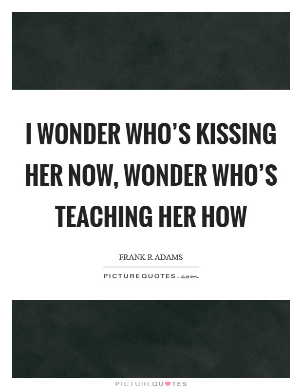 I wonder who's kissing her now, Wonder who's teaching her how Picture Quote #1