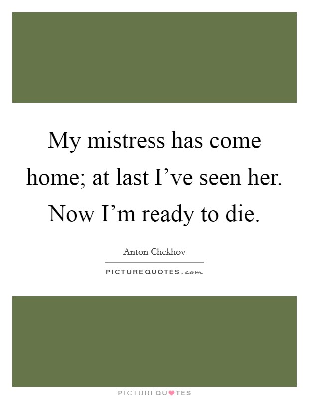 My mistress has come home; at last I've seen her. Now I'm ready to die Picture Quote #1