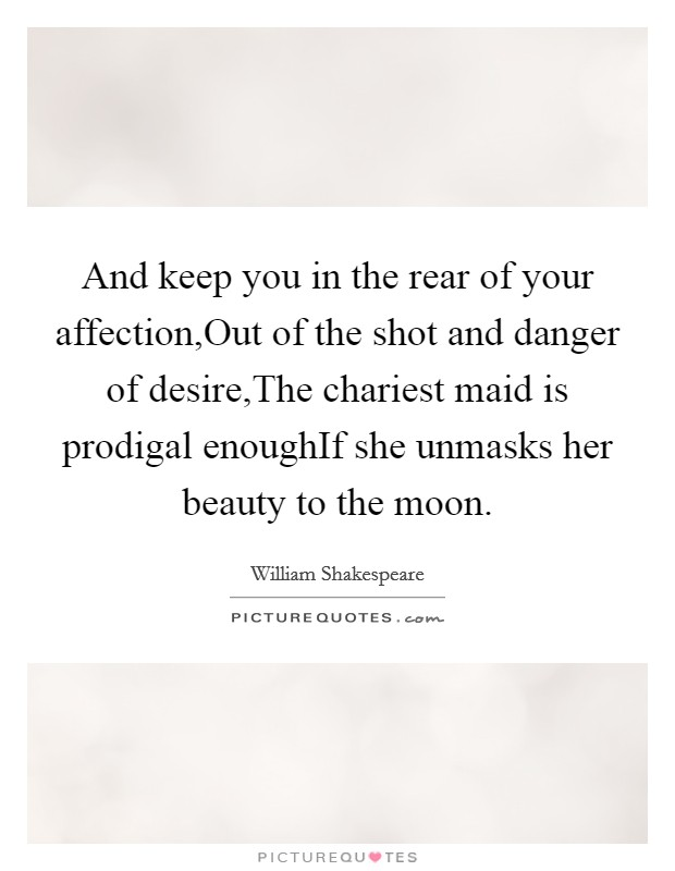And keep you in the rear of your affection,Out of the shot and danger of desire,The chariest maid is prodigal enoughIf she unmasks her beauty to the moon Picture Quote #1