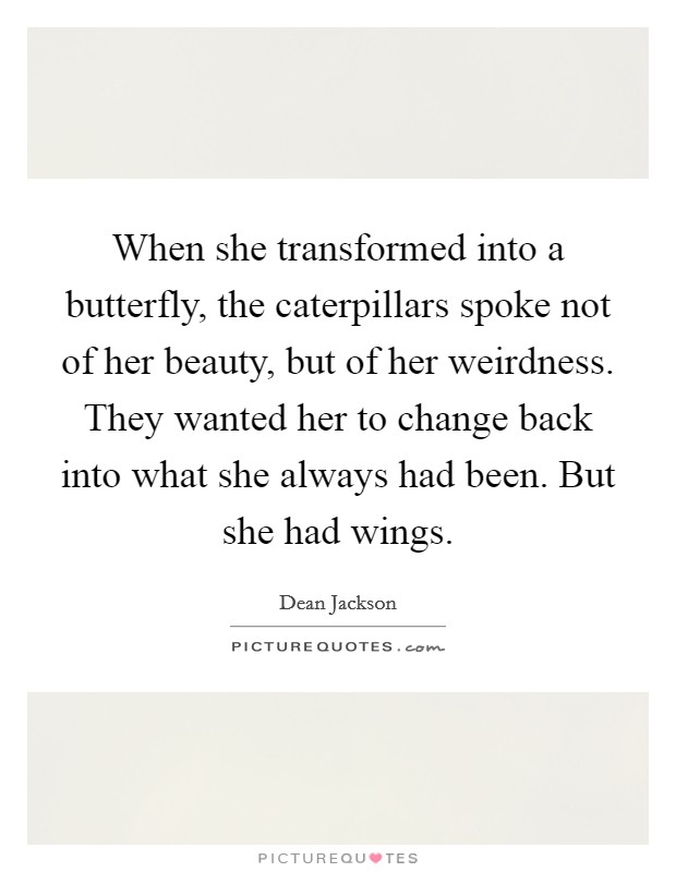 When she transformed into a butterfly, the caterpillars spoke not of her beauty, but of her weirdness. They wanted her to change back into what she always had been. But she had wings Picture Quote #1
