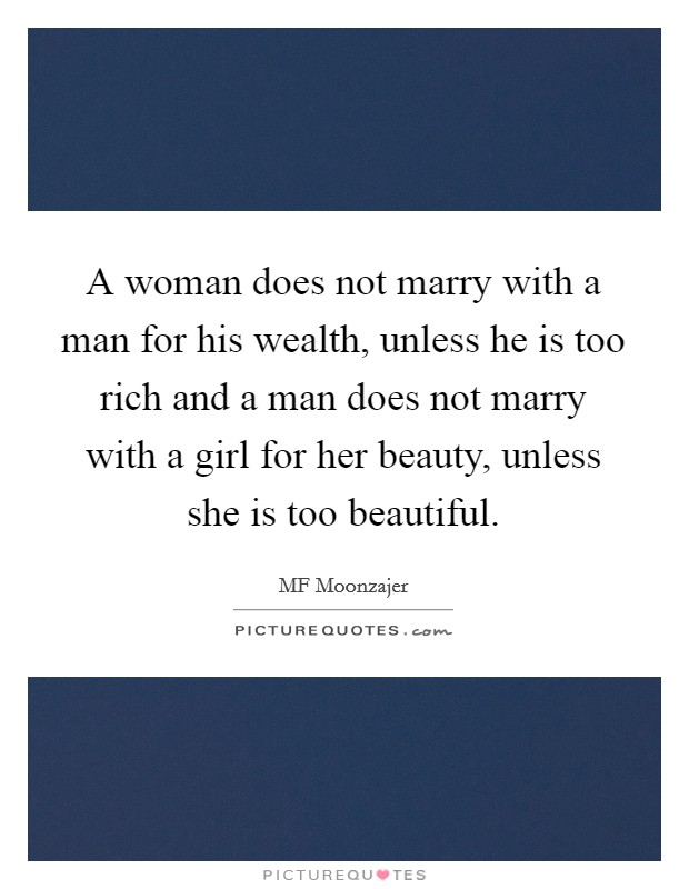 A woman does not marry with a man for his wealth, unless he is too rich and a man does not marry with a girl for her beauty, unless she is too beautiful Picture Quote #1