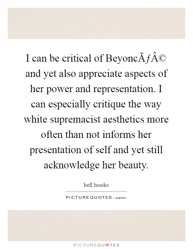 I can be critical of Beyoncé and yet also appreciate aspects of her power and representation. I can especially critique the way white supremacist aesthetics more often than not informs her presentation of self and yet still acknowledge her beauty Picture Quote #1