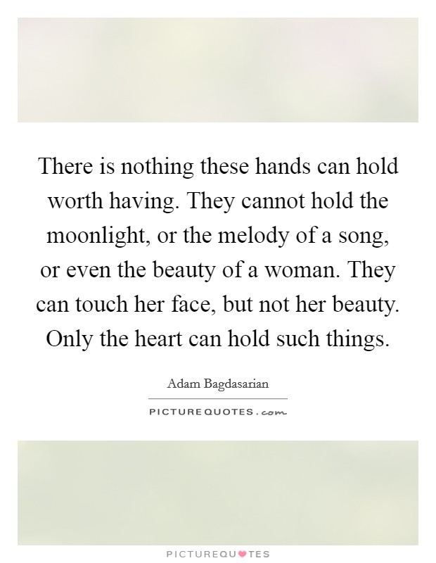 There is nothing these hands can hold worth having. They cannot hold the moonlight, or the melody of a song, or even the beauty of a woman. They can touch her face, but not her beauty. Only the heart can hold such things Picture Quote #1