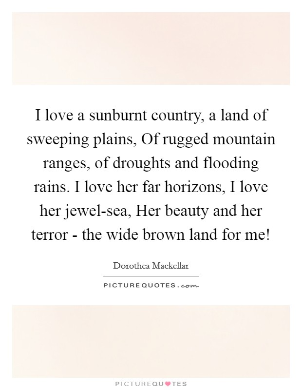 I love a sunburnt country, a land of sweeping plains, Of rugged mountain ranges, of droughts and flooding rains. I love her far horizons, I love her jewel-sea, Her beauty and her terror - the wide brown land for me! Picture Quote #1