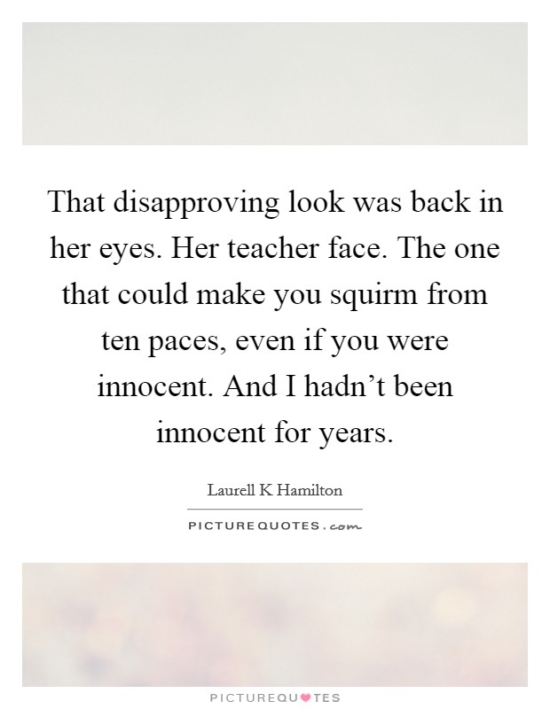 That disapproving look was back in her eyes. Her teacher face. The one that could make you squirm from ten paces, even if you were innocent. And I hadn't been innocent for years Picture Quote #1