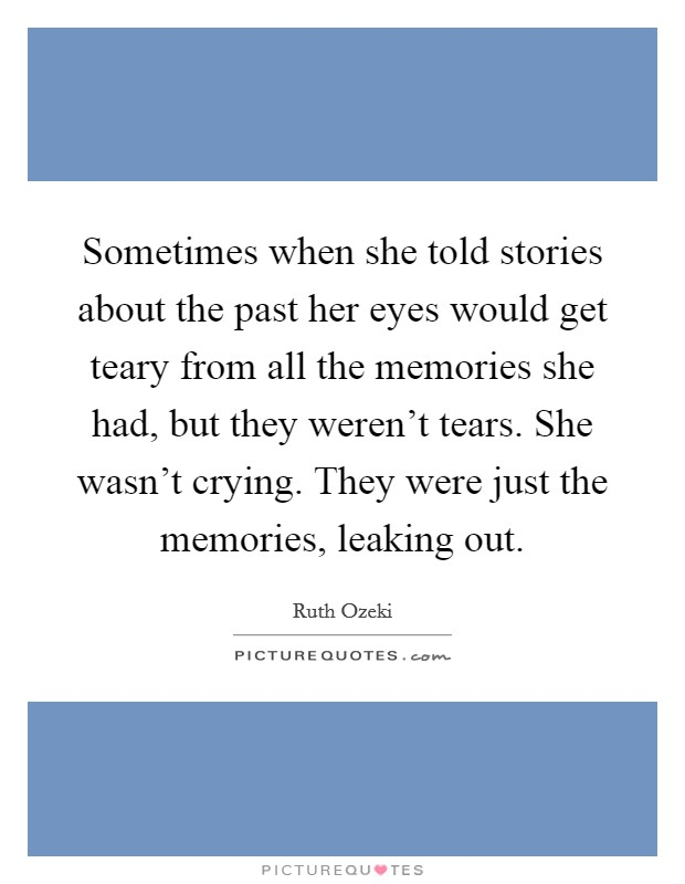 Sometimes when she told stories about the past her eyes would get teary from all the memories she had, but they weren't tears. She wasn't crying. They were just the memories, leaking out Picture Quote #1