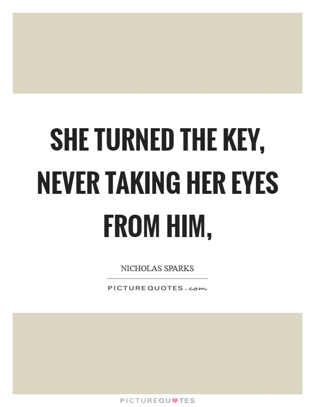 She turned the key, never taking her eyes from him, Picture Quote #1