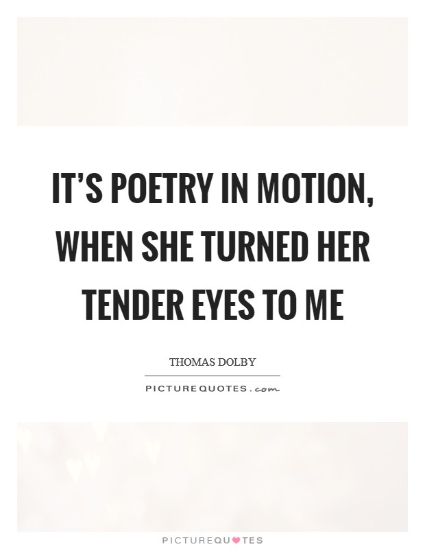 It's poetry in motion, when she turned her tender eyes to me Picture Quote #1
