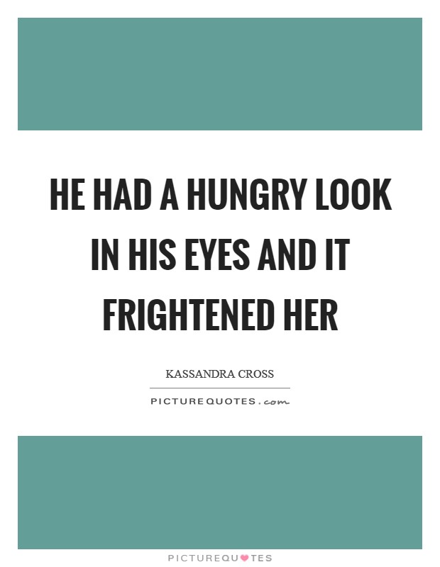 He had a hungry look in his eyes and it frightened her Picture Quote #1