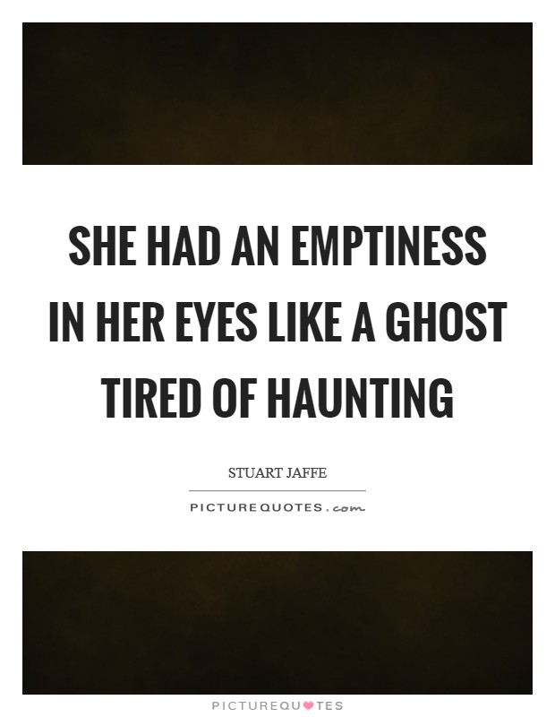 She had an emptiness in her eyes like a ghost tired of haunting Picture Quote #1