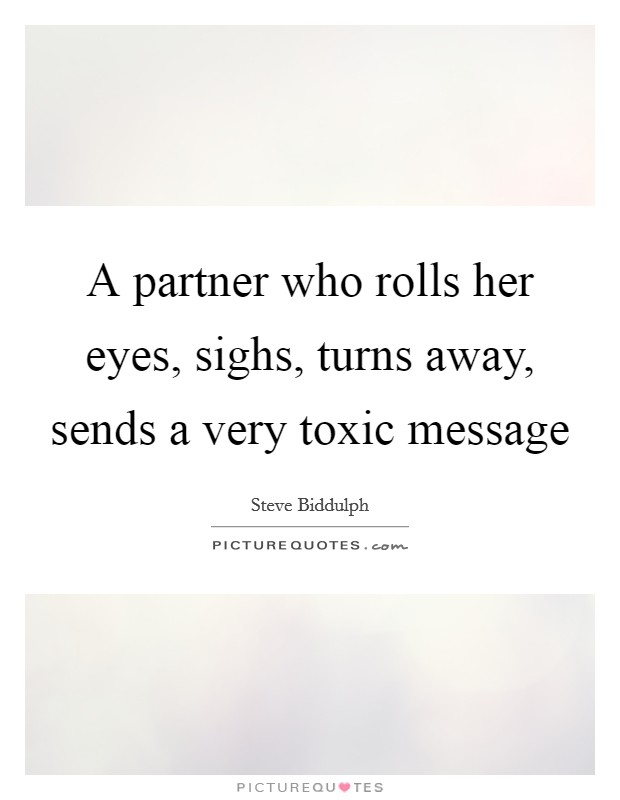 A partner who rolls her eyes, sighs, turns away, sends a very toxic message Picture Quote #1