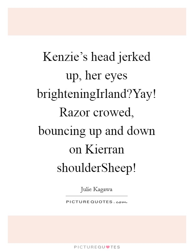 Kenzie's head jerked up, her eyes brighteningIrland?Yay! Razor crowed, bouncing up and down on Kierran shoulderSheep! Picture Quote #1