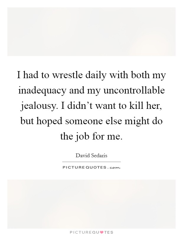 I had to wrestle daily with both my inadequacy and my uncontrollable jealousy. I didn't want to kill her, but hoped someone else might do the job for me. Picture Quote #1