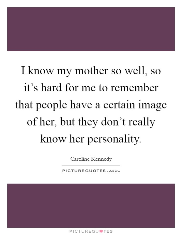 I know my mother so well, so it's hard for me to remember that people have a certain image of her, but they don't really know her personality. Picture Quote #1