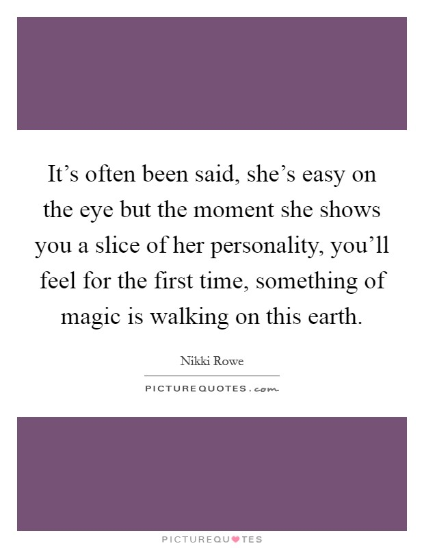 It's often been said, she's easy on the eye but the moment she shows you a slice of her personality, you'll feel for the first time, something of magic is walking on this earth Picture Quote #1
