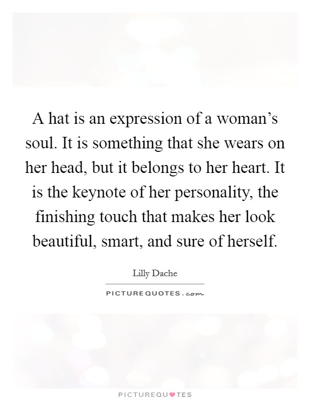 A hat is an expression of a woman's soul. It is something that she wears on her head, but it belongs to her heart. It is the keynote of her personality, the finishing touch that makes her look beautiful, smart, and sure of herself Picture Quote #1