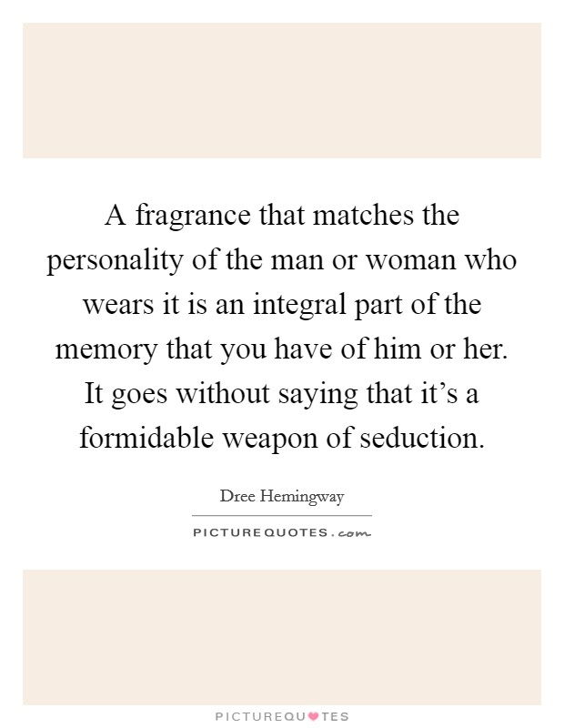 A fragrance that matches the personality of the man or woman who wears it is an integral part of the memory that you have of him or her. It goes without saying that it's a formidable weapon of seduction Picture Quote #1
