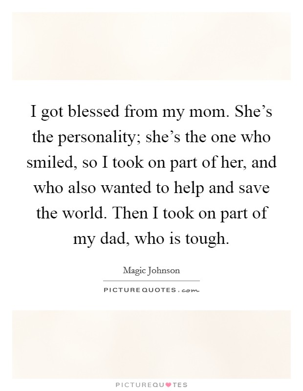 I got blessed from my mom. She's the personality; she's the one who smiled, so I took on part of her, and who also wanted to help and save the world. Then I took on part of my dad, who is tough Picture Quote #1