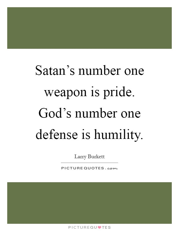 Satan's number one weapon is pride. God's number one defense is humility Picture Quote #1