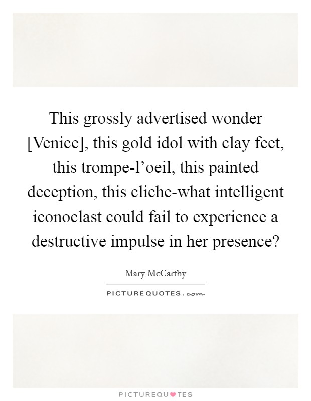 This grossly advertised wonder [Venice], this gold idol with clay feet, this trompe-l'oeil, this painted deception, this cliche-what intelligent iconoclast could fail to experience a destructive impulse in her presence? Picture Quote #1