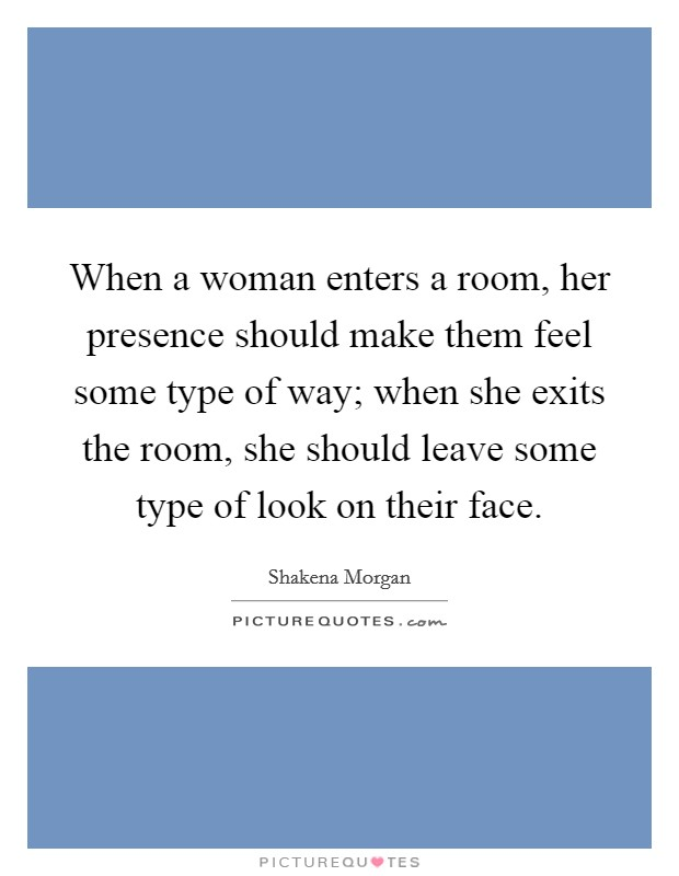 When a woman enters a room, her presence should make them feel some type of way; when she exits the room, she should leave some type of look on their face Picture Quote #1