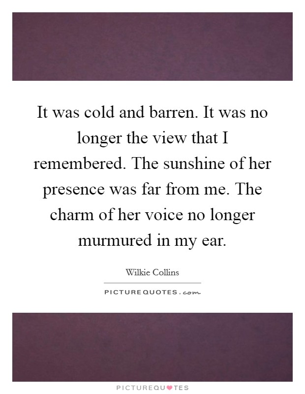 It was cold and barren. It was no longer the view that I remembered. The sunshine of her presence was far from me. The charm of her voice no longer murmured in my ear Picture Quote #1