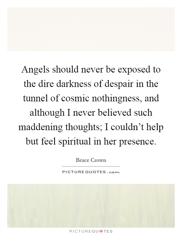 Angels should never be exposed to the dire darkness of despair in the tunnel of cosmic nothingness, and although I never believed such maddening thoughts; I couldn't help but feel spiritual in her presence Picture Quote #1