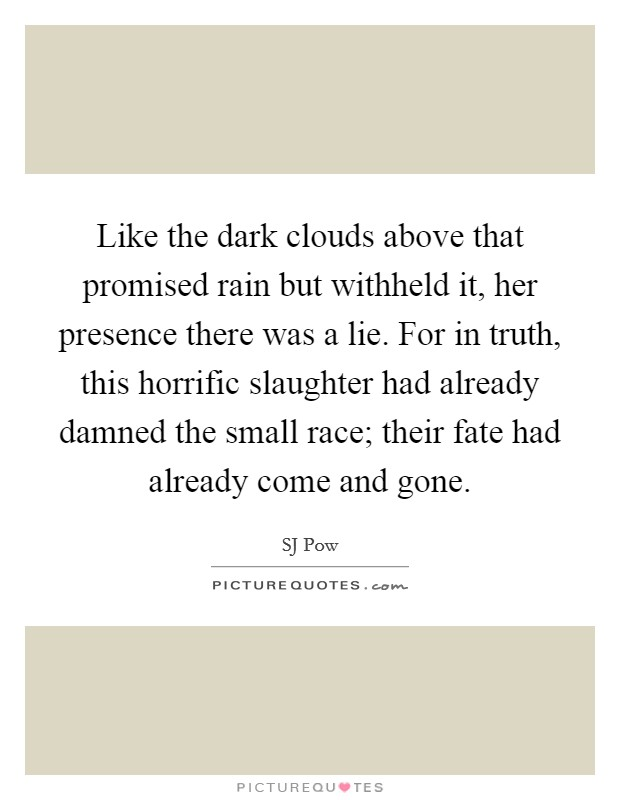 Like the dark clouds above that promised rain but withheld it, her presence there was a lie. For in truth, this horrific slaughter had already damned the small race; their fate had already come and gone Picture Quote #1