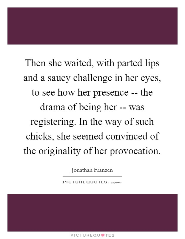 Then she waited, with parted lips and a saucy challenge in her eyes, to see how her presence -- the drama of being her -- was registering. In the way of such chicks, she seemed convinced of the originality of her provocation Picture Quote #1