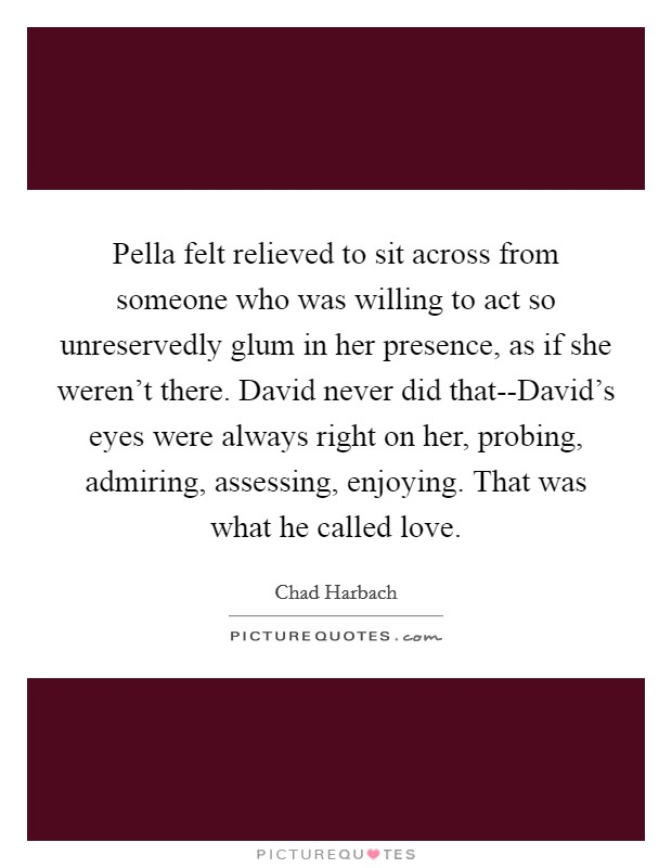 Pella felt relieved to sit across from someone who was willing to act so unreservedly glum in her presence, as if she weren't there. David never did that--David's eyes were always right on her, probing, admiring, assessing, enjoying. That was what he called love Picture Quote #1