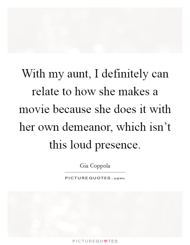 With my aunt, I definitely can relate to how she makes a movie because she does it with her own demeanor, which isn't this loud presence Picture Quote #1