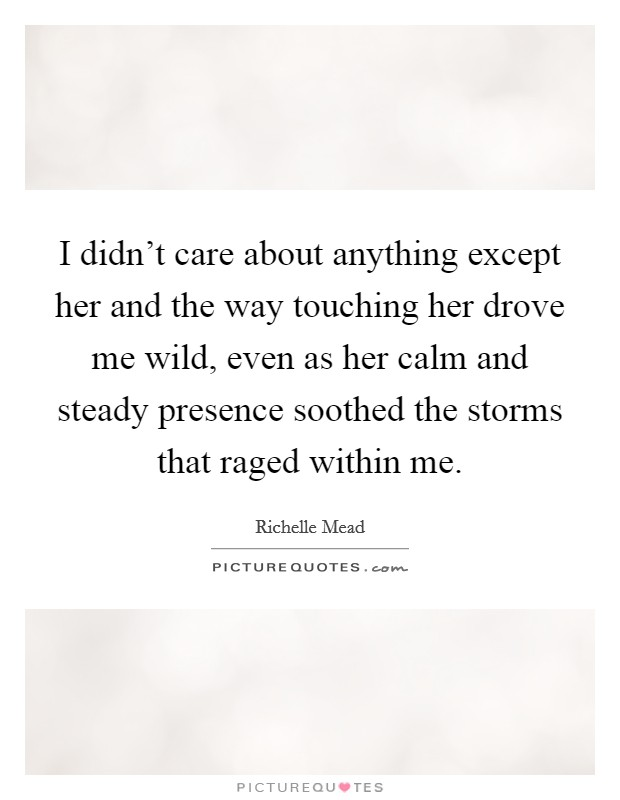 I didn't care about anything except her and the way touching her drove me wild, even as her calm and steady presence soothed the storms that raged within me Picture Quote #1
