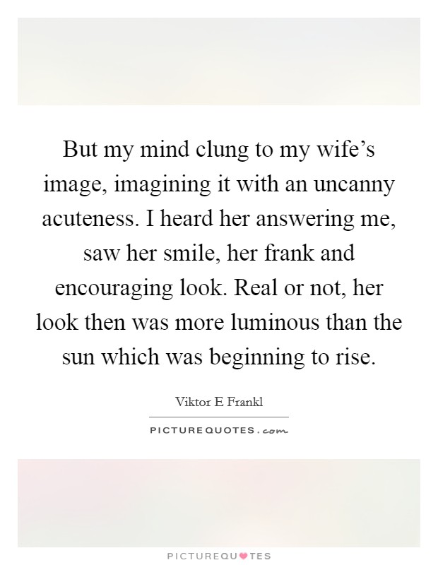 But my mind clung to my wife's image, imagining it with an uncanny acuteness. I heard her answering me, saw her smile, her frank and encouraging look. Real or not, her look then was more luminous than the sun which was beginning to rise Picture Quote #1